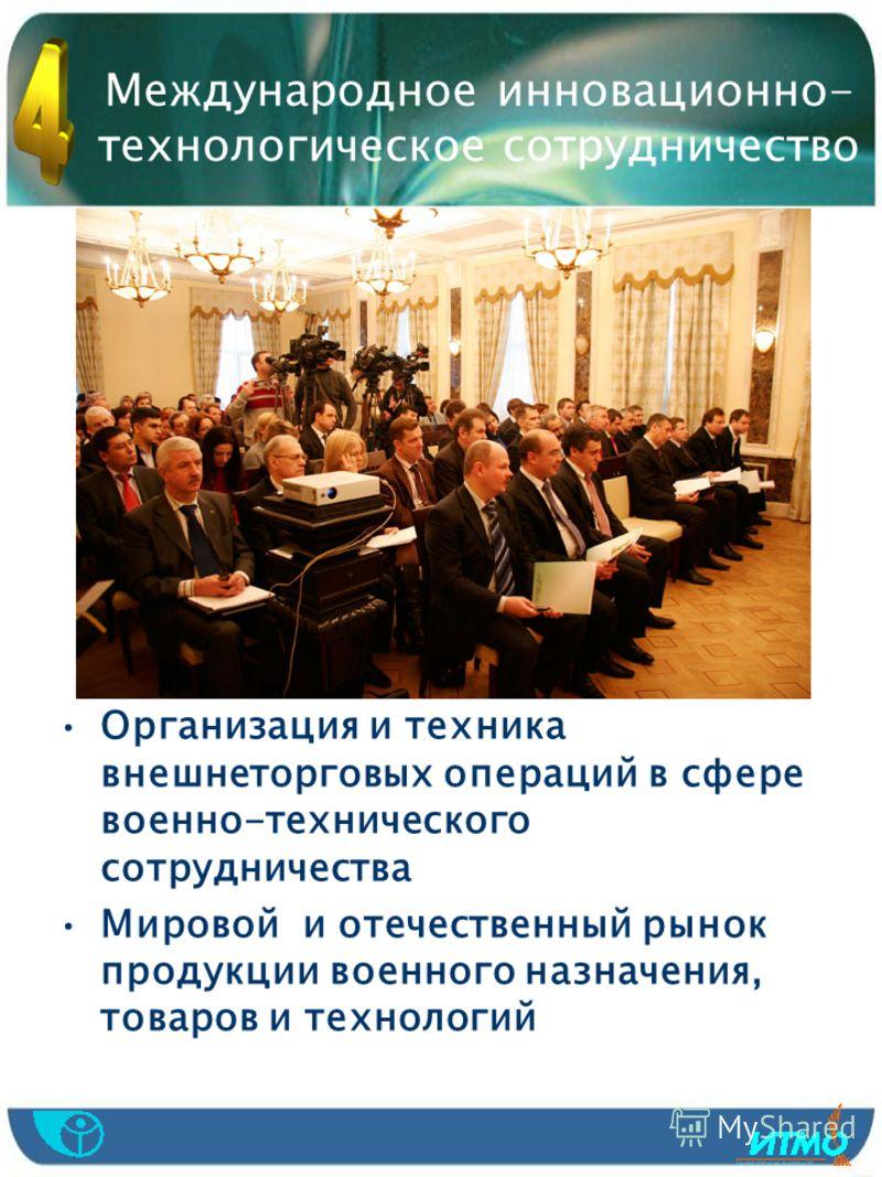 Международное инновационно- технологическое сотрудничество Организация и техника внешнеторговых операций в сфере военно-технического сотрудничества Мировой и отечественный рынок продукции военного назначения, товаров и технологий