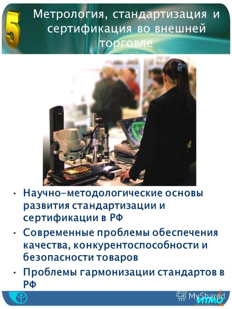 Метрология, стандартизация и сертификация во внешней торговле Научно-методологические основы развития стандартизации и сертификации в РФ Современные проблемы обеспечения качества, конкурентоспособности и безопасности товаров Проблемы гармонизации ста