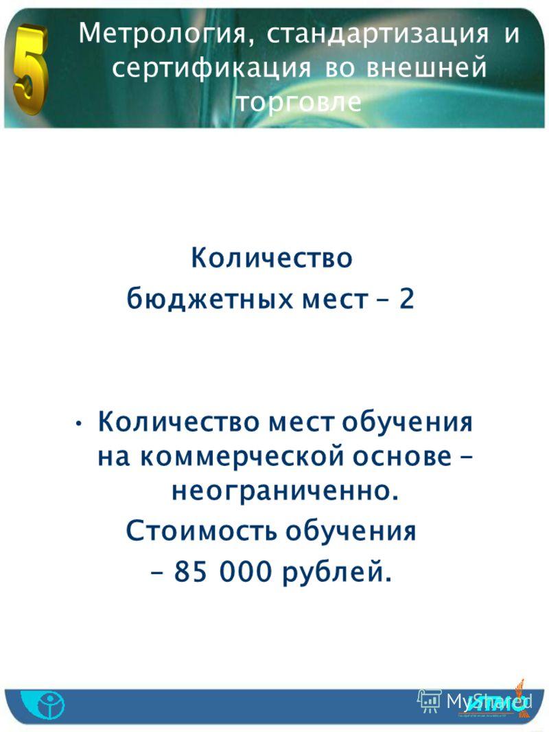 Количество бюджетных мест – 2 Количество мест обучения на коммерческой основе – неограниченно. Стоимость обучения – 85 000 рублей.