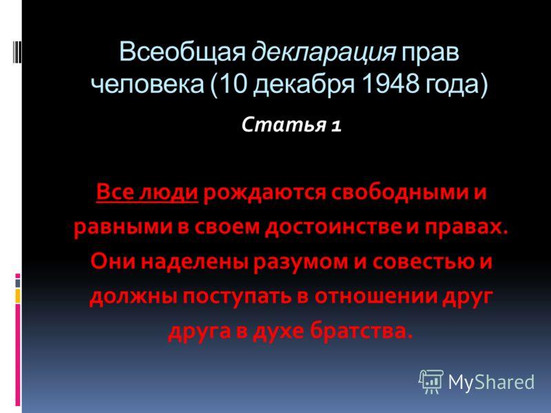 Всеобщая декларация прав человека (10 декабря 1948 года) Статья 1 Все люди рождаются свободными и равными в своем достоинстве и правах. Они наделены разумом и совестью и должны поступать в отношении друг друга в духе братства.