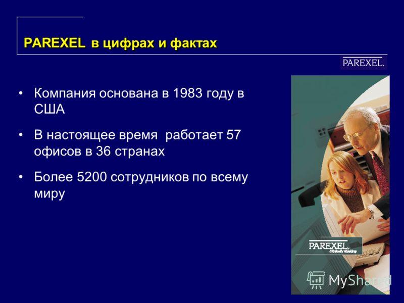 3 PAREXEL в цифрах и фактах Компания основана в 1983 году в США В настоящее время работает 57 офисов в 36 странах Более 5200 сотрудников по всему миру
