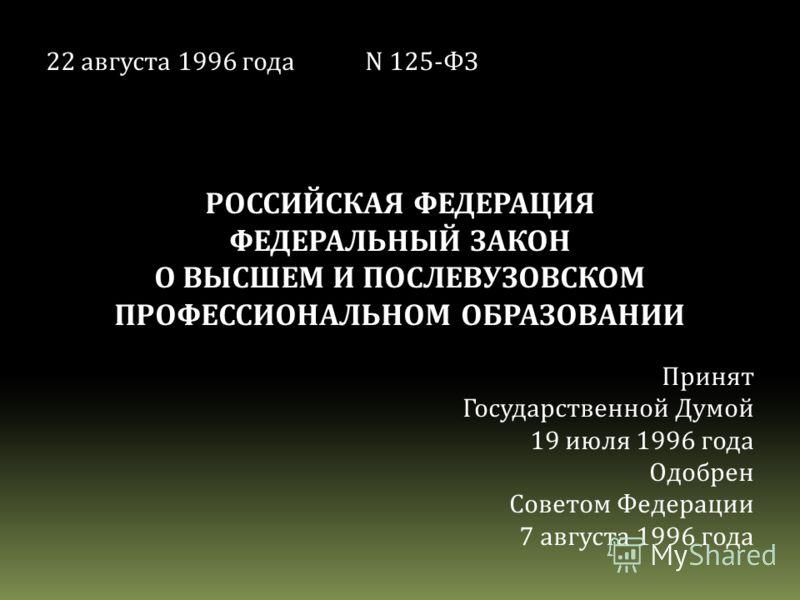22 августа 1996 годаN 125-ФЗ РОССИЙСКАЯ ФЕДЕРАЦИЯ ФЕДЕРАЛЬНЫЙ ЗАКОН О ВЫСШЕМ И ПОСЛЕВУЗОВСКОМ ПРОФЕССИОНАЛЬНОМ ОБРАЗОВАНИИ Принят Государственной Думой 19 июля 1996 года Одобрен Советом Федерации 7 августа 1996 года