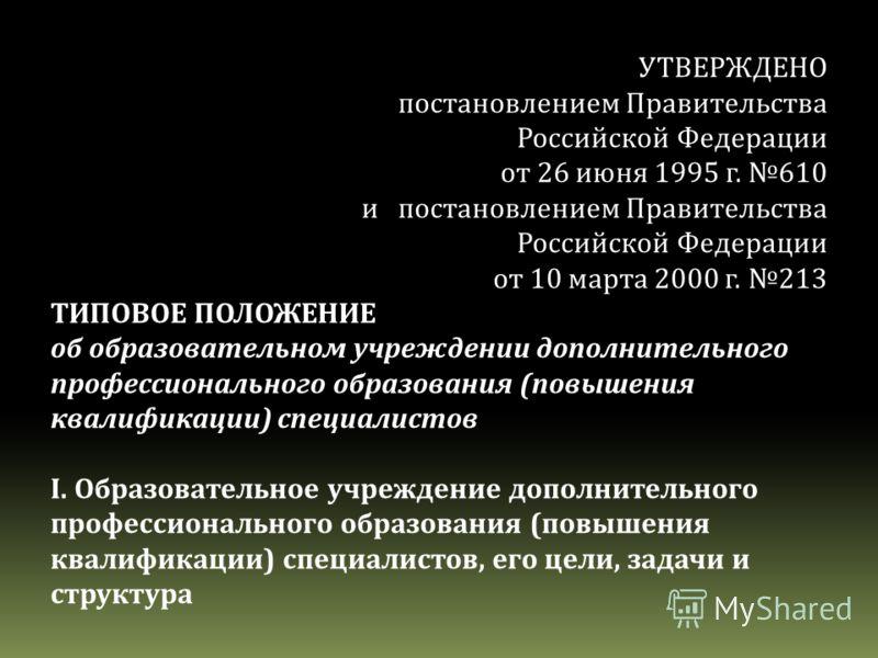 УТВЕРЖДЕНО постановлением Правительства Российской Федерации от 26 июня 1995 г. 610 и постановлением Правительства Российской Федерации от 10 марта 2000 г. 213 ТИПОВОЕ ПОЛОЖЕНИЕ об образовательном учреждении дополнительного профессионального образова