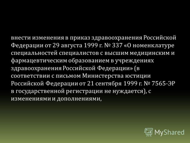 внести изменения в приказ здравоохранения Российской Федерации от 29 августа 1999 г. 337 «О номенклатуре специальностей специалистов с высшим медицинским и фармацевтическим образованием в учреждениях здравоохранения Российской Федерации» (в соответст