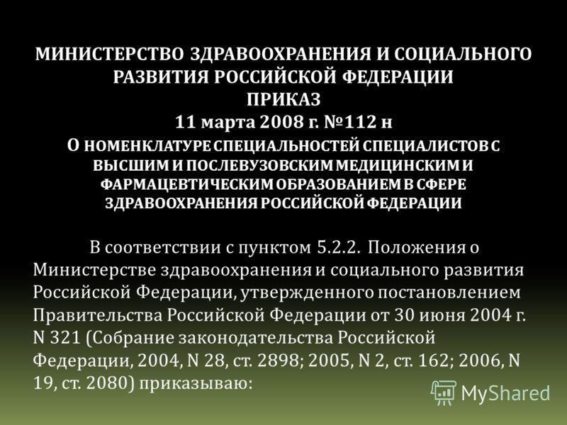 МИНИСТЕРСТВО ЗДРАВООХРАНЕНИЯ И СОЦИАЛЬНОГО РАЗВИТИЯ РОССИЙСКОЙ ФЕДЕРАЦИИ ПРИКАЗ 11 марта 2008 г. 112 н О НОМЕНКЛАТУРЕ СПЕЦИАЛЬНОСТЕЙ СПЕЦИАЛИСТОВ С ВЫСШИМ И ПОСЛЕВУЗОВСКИМ МЕДИЦИНСКИМ И ФАРМАЦЕВТИЧЕСКИМ ОБРАЗОВАНИЕМ В СФЕРЕ ЗДРАВООХРАНЕНИЯ РОССИЙСКОЙ