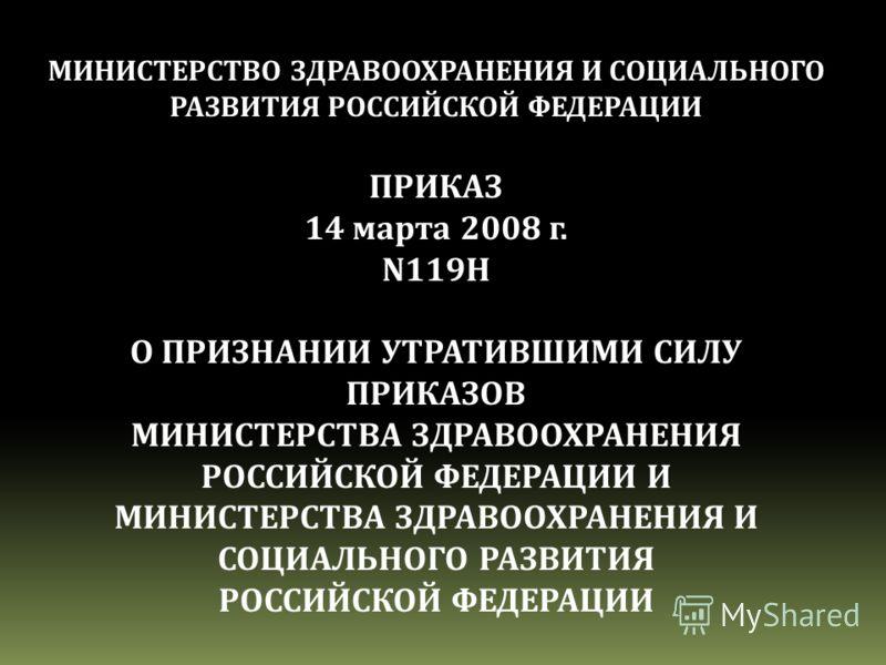 МИНИСТЕРСТВО ЗДРАВООХРАНЕНИЯ И СОЦИАЛЬНОГО РАЗВИТИЯ РОССИЙСКОЙ ФЕДЕРАЦИИ ПРИКАЗ 14 марта 2008 г. N119H О ПРИЗНАНИИ УТРАТИВШИМИ СИЛУ ПРИКАЗОВ МИНИСТЕРСТВА ЗДРАВООХРАНЕНИЯ РОССИЙСКОЙ ФЕДЕРАЦИИ И МИНИСТЕРСТВА ЗДРАВООХРАНЕНИЯ И СОЦИАЛЬНОГО РАЗВИТИЯ РОССИ