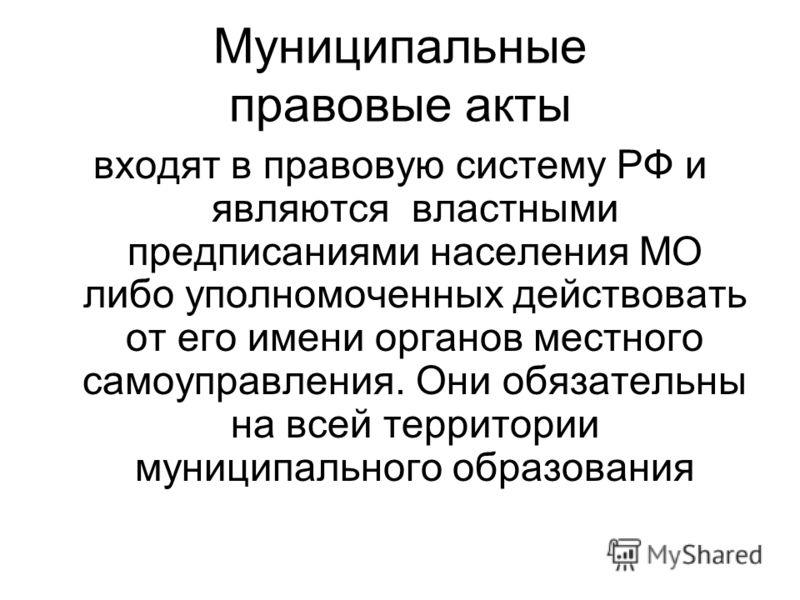 Муниципальные правовые акты входят в правовую систему РФ и являются властными предписаниями населения МО либо уполномоченных действовать от его имени органов местного самоуправления. Они обязательны на всей территории муниципального образования