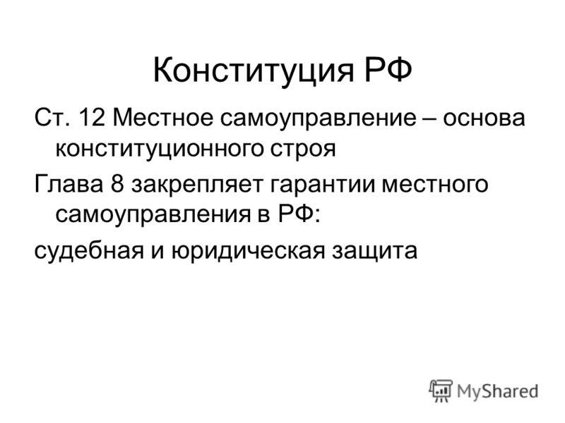 Конституция РФ Ст. 12 Местное самоуправление – основа конституционного строя Глава 8 закрепляет гарантии местного самоуправления в РФ: судебная и юридическая защита