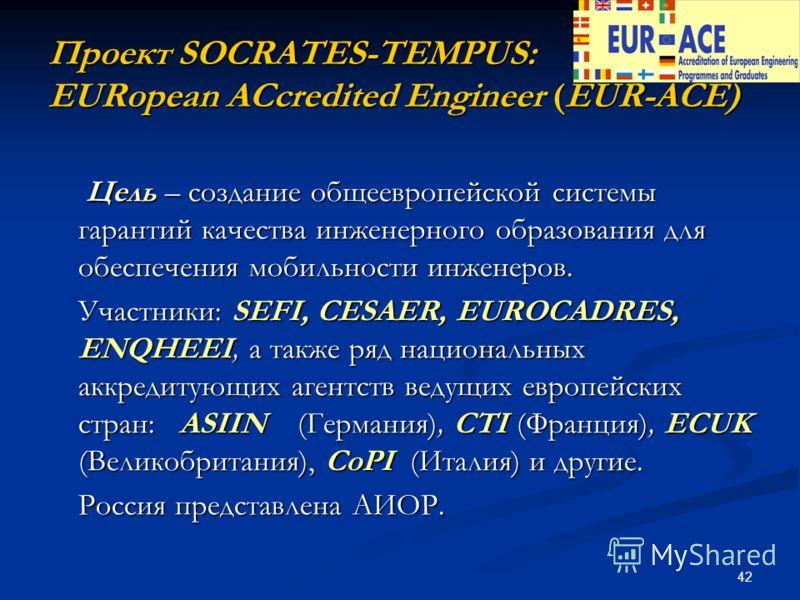 42 Проект SOCRATES-TEMPUS: EURopean ACcredited Engineer (EUR-ACE) Цель – создание общеевропейской системы гарантий качества инженерного образования для обеспечения мобильности инженеров. Цель – создание общеевропейской системы гарантий качества инжен