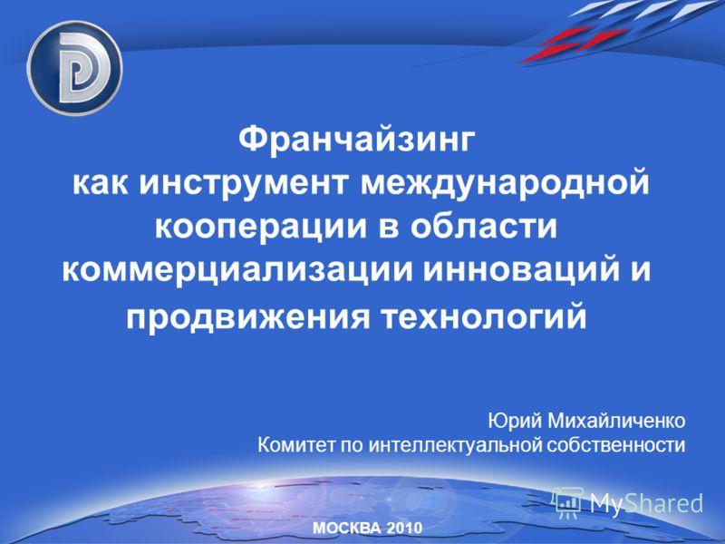 Франчайзинг как инструмент международной кооперации в области коммерциализации инноваций и продвижения технологий Юрий Михайличенко Комитет по интеллектуальной собственности МОСКВА 2010