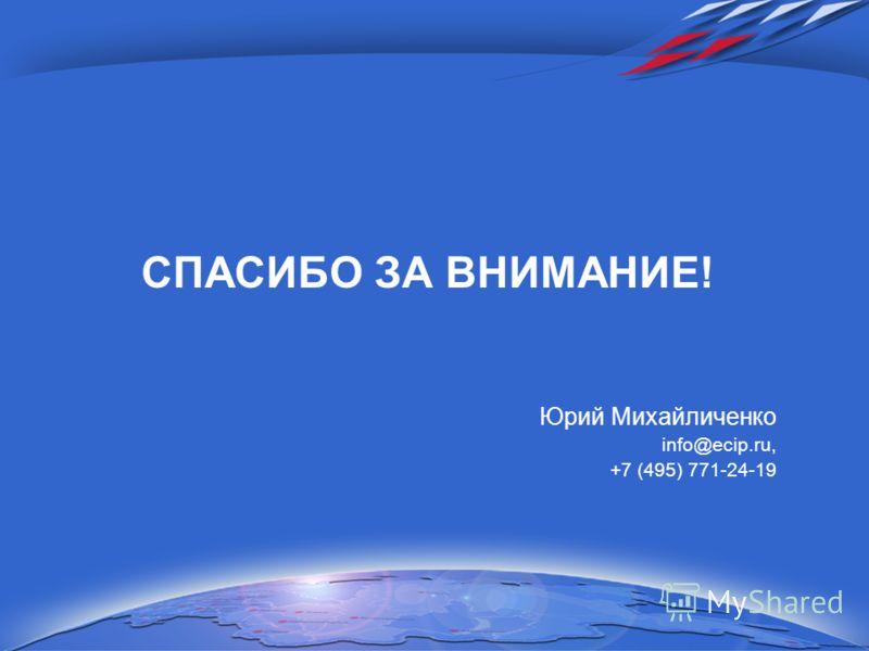 СПАСИБО ЗА ВНИМАНИЕ! Юрий Михайличенко info@ecip.ru, +7 (495) 771-24-19