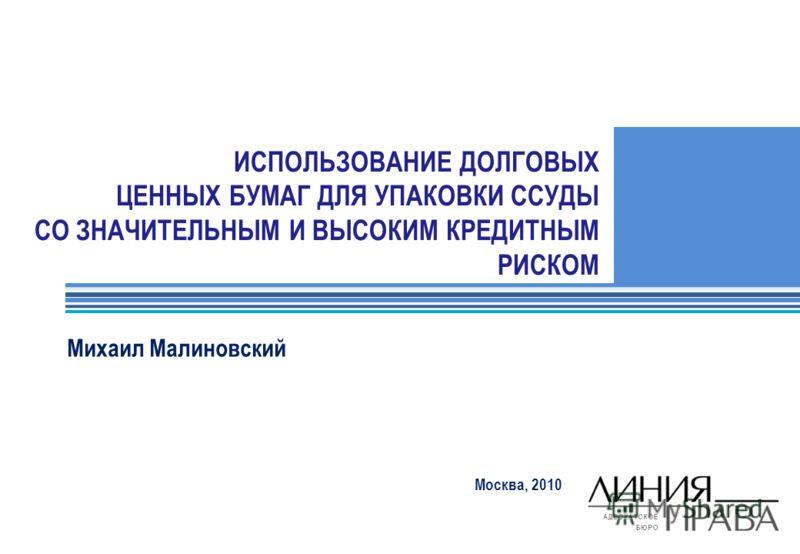 ИСПОЛЬЗОВАНИЕ ДОЛГОВЫХ ЦЕННЫХ БУМАГ ДЛЯ УПАКОВКИ ССУДЫ СО ЗНАЧИТЕЛЬНЫМ И ВЫСОКИМ КРЕДИТНЫМ РИСКОМ Москва, 2010 Михаил Малиновский