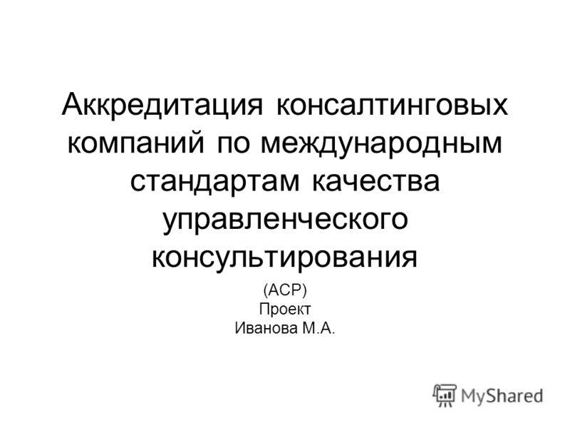 Аккредитация консалтинговых компаний по международным стандартам качества управленческого консультирования (ACP) Проект Иванова М.А.