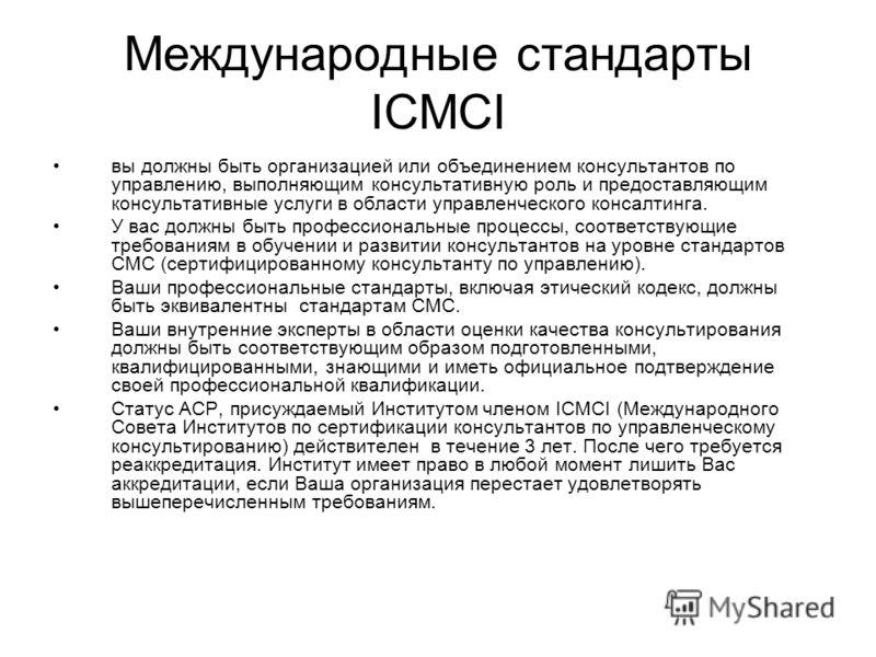 Международные стандарты ICMCI вы должны быть организацией или объединением консультантов по управлению, выполняющим консультативную роль и предоставляющим консультативные услуги в области управленческого консалтинга. У вас должны быть профессиональны