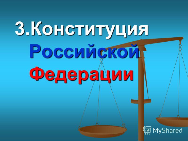 3.Конституция Российской Федерации 3.Конституция Российской Федерации