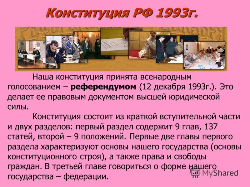 Конституция РФ 1993г. Наша конституция принята всенародным голосованием – референдумом (12 декабря 1993г.). Это делает ее правовым документом высшей юридической силы. Конституция состоит из краткой вступительной части и двух разделов: первый раздел с