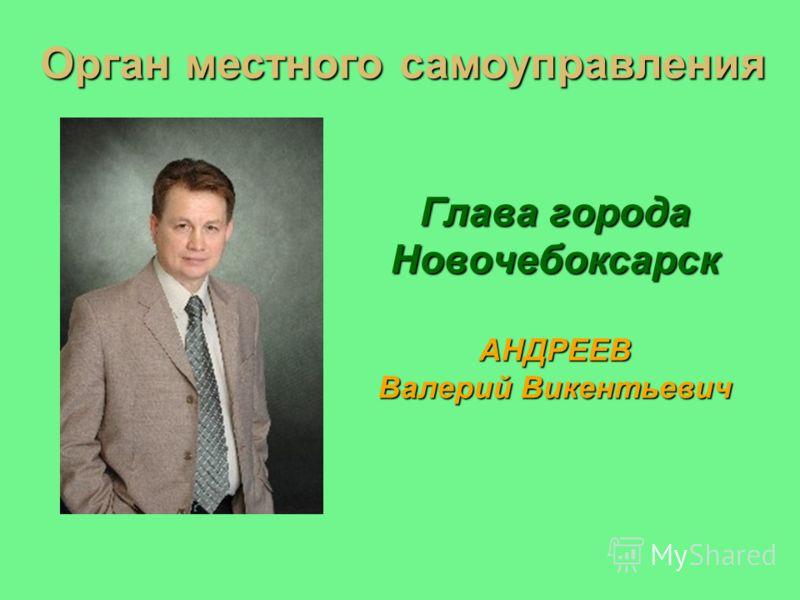 Глава города Новочебоксарск АНДРЕЕВ Валерий Викентьевич Орган местного самоуправления
