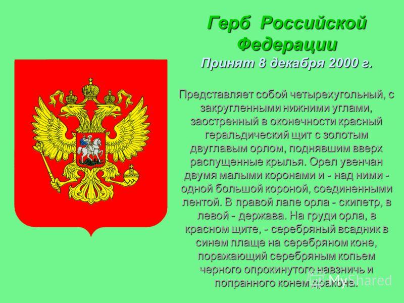 Герб Российской Федерации Принят 8 декабря 2000 г. Представляет собой четырехугольный, с закругленными нижними углами, заостренный в оконечности красный геральдический щит с золотым двуглавым орлом, поднявшим вверх распущенные крылья. Орел увенчан дв