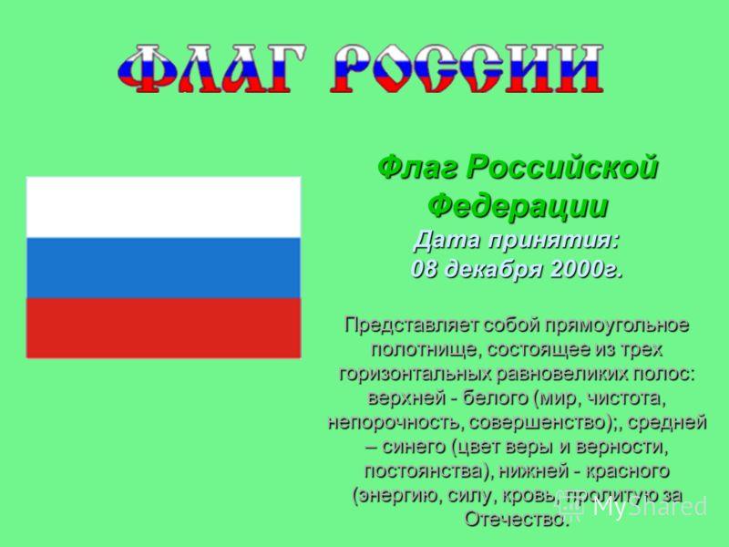 Флаг Российской Федерации Дата принятия: 08 декабря 2000г. Представляет собой прямоугольное полотнище, состоящее из трех горизонтальных равновеликих полос: верхней - белого (мир, чистота, непорочность, совершенство);, средней – синего (цвет веры и ве