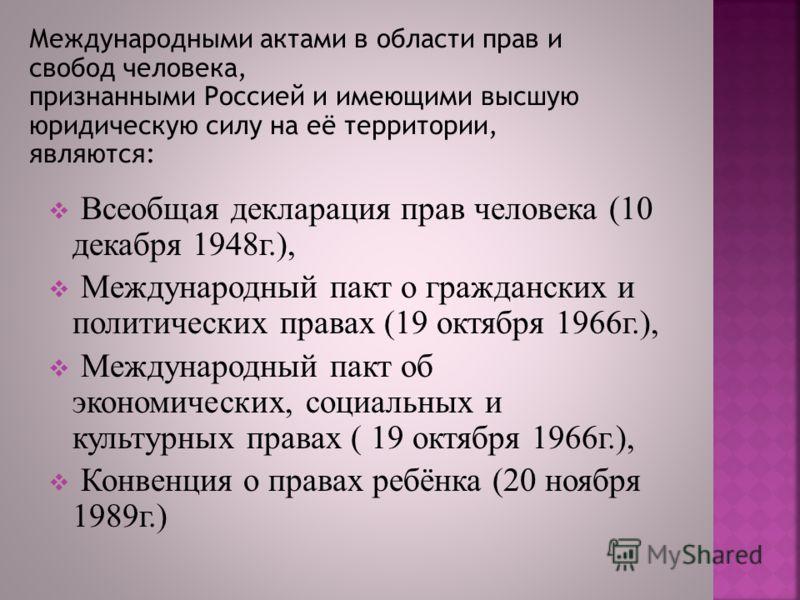 Международными актами в области прав и свобод человека, признанными Россией и имеющими высшую юридическую силу на её территории, являются: Всеобщая декларация прав человека (10 декабря 1948г.), Международный пакт о гражданских и политических правах (