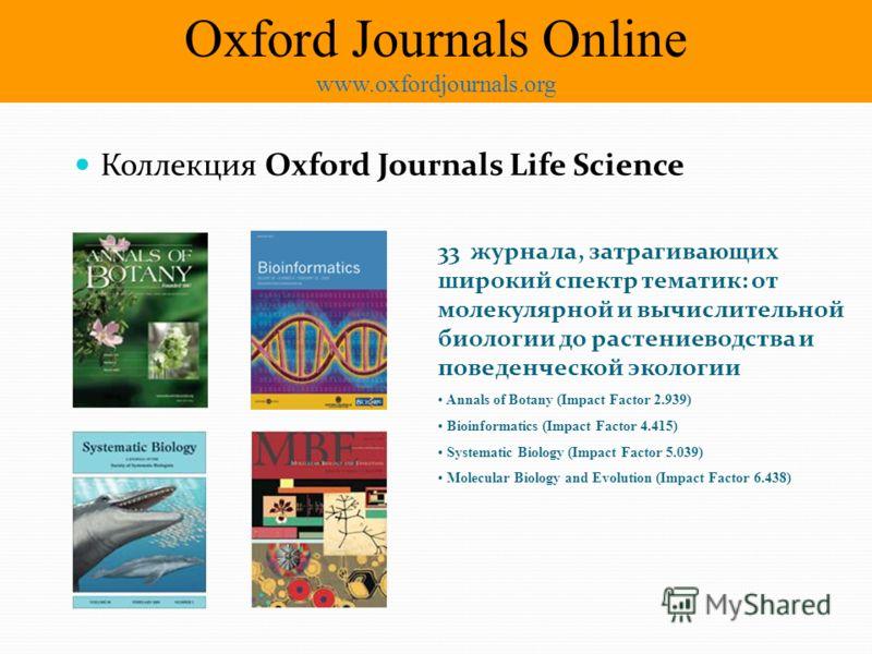 Коллекция Oxford Journals Life Science 33 журнала, затрагивающих широкий спектр тематик: от молекулярной и вычислительной биологии до растениеводства и поведенческой экологии Annals of Botany (Impact Factor 2.939) Bioinformatics (Impact Factor 4.415)