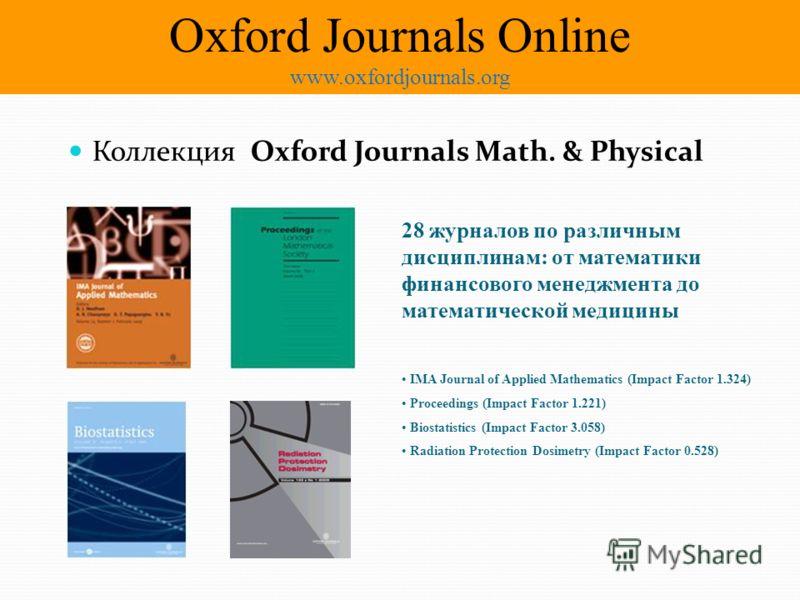 Коллекция Oxford Journals Math. & Physical 28 журналов по различным дисциплинам: от математики финансового менеджмента до математической медицины IMA Journal of Applied Mathematics (Impact Factor 1.324) Proceedings (Impact Factor 1.221) Biostatistics