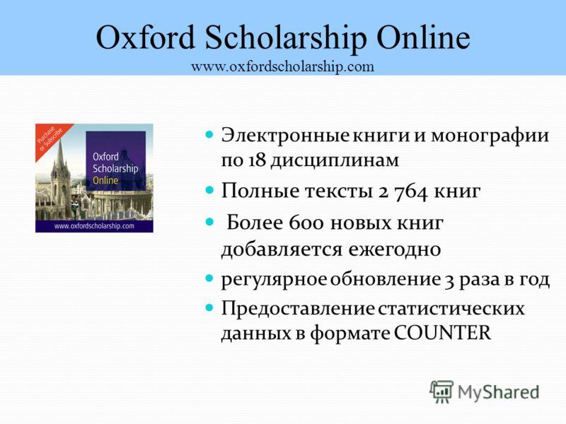 Oxford Scholarship Online www.oxfordscholarship.com Электронные книги и монографии по 18 дисциплинам Полные тексты 2 764 книг Более 600 новых книг добавляется ежегодно регулярное обновление 3 раза в год Предоставление статистических данных в формате