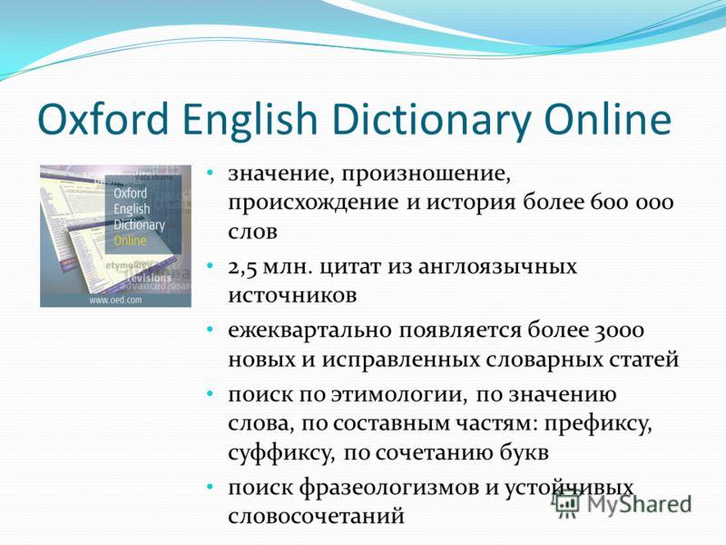 Oxford English Dictionary Online значение, произношение, происхождение и история более 600 000 слов 2,5 млн. цитат из англоязычных источников ежеквартально появляется более 3000 новых и исправленных словарных статей поиск по этимологии, по значению с