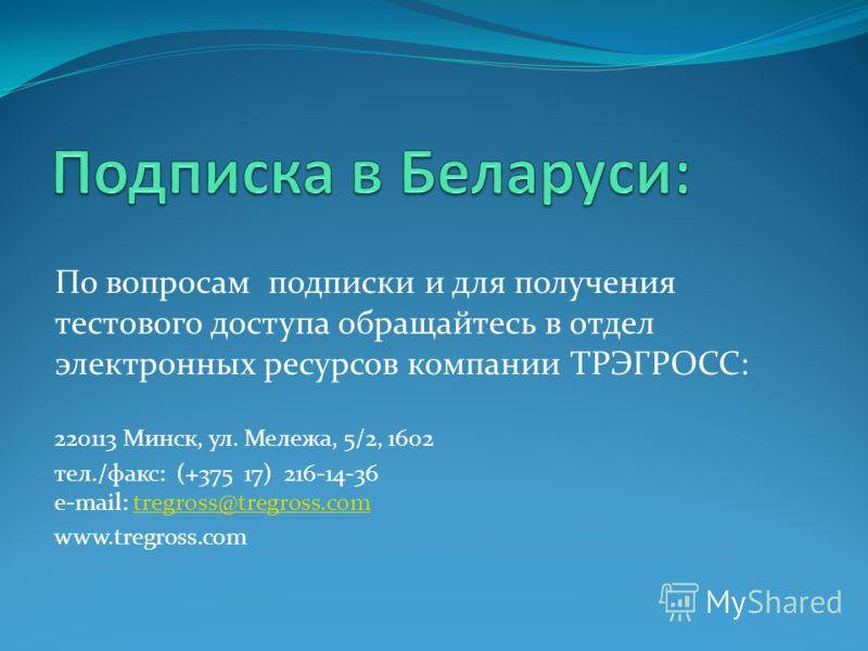 По вопросам подписки и для получения тестового доступа обращайтесь в отдел электронных ресурсов компании ТРЭГРОСС: 220113 Минск, ул. Мележа, 5/2, 1602 тел./факс: (+375 17) 216-14-36 e-mail: tregross@tregross.comtregross@tregross.com www.tregross.com