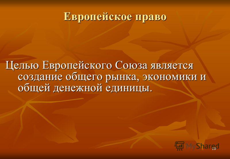 10 Европейское право Целью Европейского Союза является создание общего рынка, экономики и общей денежной единицы.