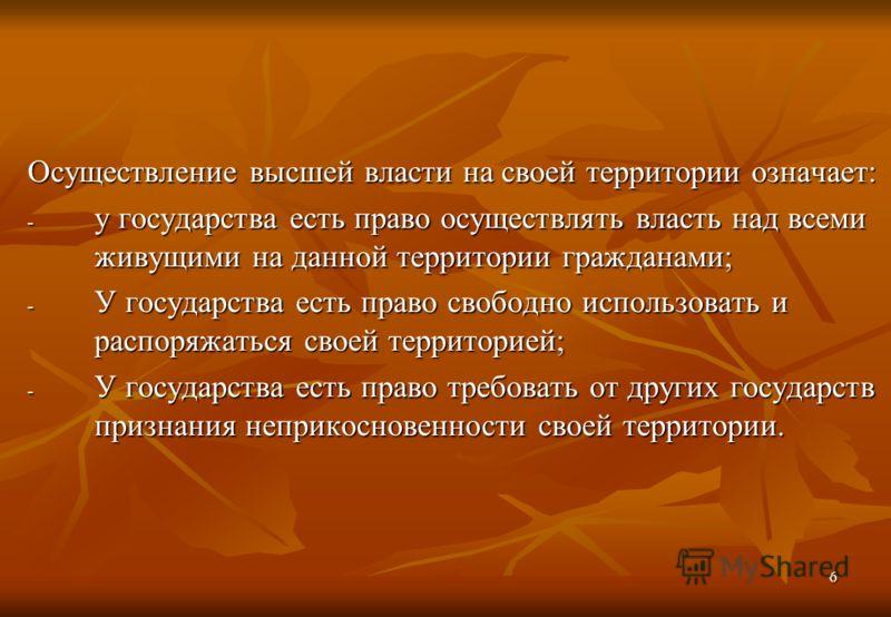 6 Осуществление высшей власти на своей территории означает: - у государства есть право осуществлять власть над всеми живущими на данной территории гражданами; - У государства есть право свободно использовать и распоряжаться своей территорией; - У гос