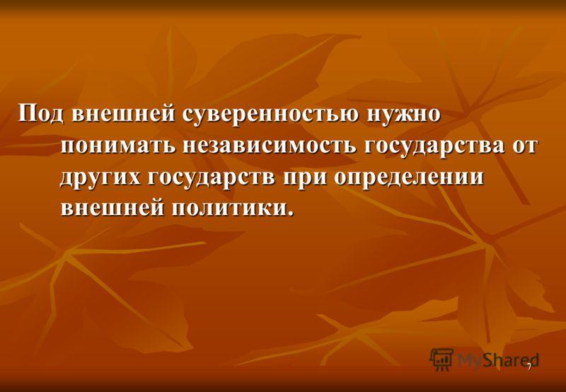 7 Под внешней суверенностью нужно понимать независимость государства от других государств при определении внешней политики.
