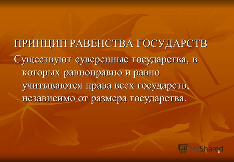 8 ПРИНЦИП РАВЕНСТВА ГОСУДАРСТВ Существуют суверенные государства, в которых равноправно и равно учитываются права всех государств, независимо от размера государства.