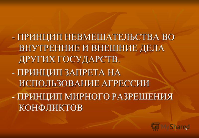 9 - ПРИНЦИП НЕВМЕШАТЕЛЬСТВА ВО ВНУТРЕННИЕ И ВНЕШНИЕ ДЕЛА ДРУГИХ ГОСУДАРСТВ. - ПРИНЦИП ЗАПРЕТА НА ИСПОЛЬЗОВАНИЕ АГРЕССИИ - ПРИНЦИП МИРНОГО РАЗРЕШЕНИЯ КОНФЛИКТОВ