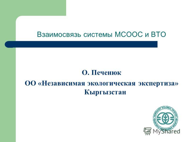 Взаимосвязь системы МСООС и ВТО О. Печенюк ОО «Независимая экологическая экспертиза» Кыргызстан
