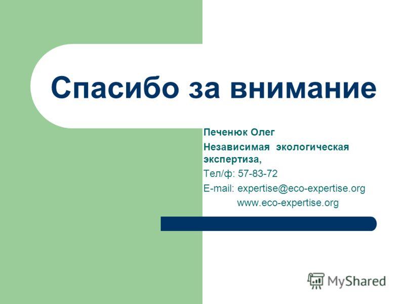 Спасибо за внимание Печенюк Олег Независимая экологическая экспертиза, Тел/ф: 57-83-72 E-mail: expertise@eco-expertise.org www.eco-expertise.org