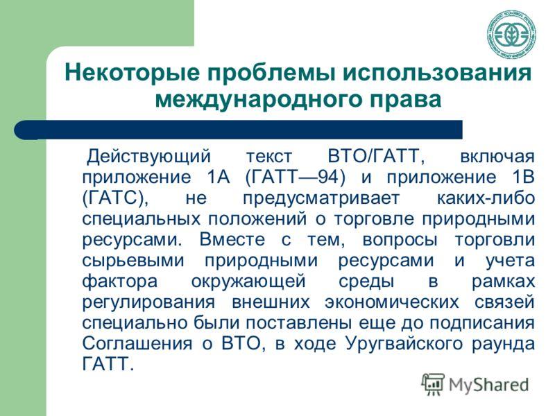 Некоторые проблемы использования международного права Действующий текст ВТО/ГАТТ, включая приложение 1А (ГАТТ94) и приложение 1В (ГАТС), не предусматривает каких-либо специальных положений о торговле природными ресурсами. Вместе с тем, вопросы торгов