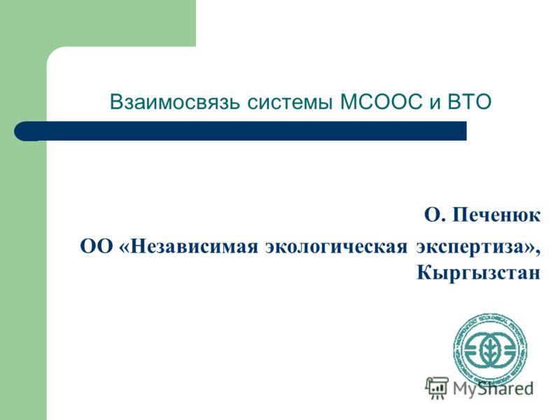 Взаимосвязь системы МСООС и ВТО О. Печенюк ОО «Независимая экологическая экспертиза», Кыргызстан