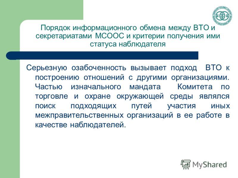 Порядок информационного обмена между ВТО и секретариатами МСООС и критерии получения ими статуса наблюдателя Серьезную озабоченность вызывает подход ВТО к построению отношений с другими организациями. Частью изначального мандата Комитета по торговле