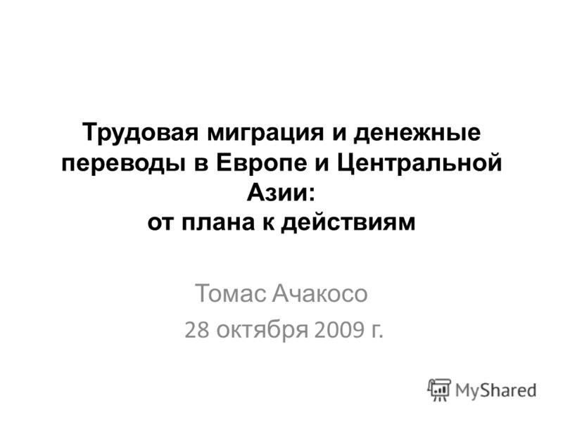 Трудовая миграция и денежные переводы в Европе и Центральной Азии: от плана к действиям Томаc Ачакосо 28 октября 2009 г.