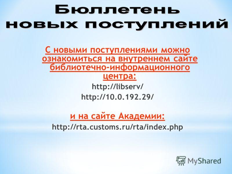 С новыми поступлениями можно ознакомиться на внутреннем сайте библиотечно-информационного центра: http://libserv/ http://10.0.192.29/ и на сайте Академии: http://rta.customs.ru/rta/index.php