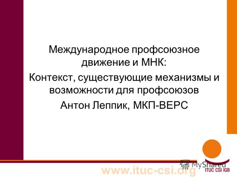 www.ituc-csi.org Международное профсоюзное движение и МНК: Контекст, существующие механизмы и возможности для профсоюзов Антон Леппик, МКП-ВЕРС