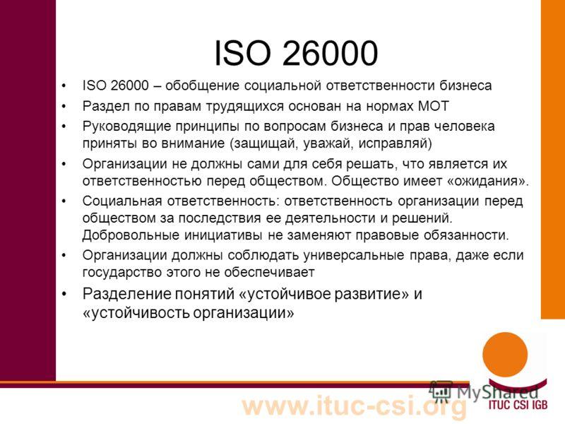 www.ituc-csi.org ISO 26000 ISO 26000 – обобщение социальной ответственности бизнеса Раздел по правам трудящихся основан на нормах МОТ Руководящие принципы по вопросам бизнеса и прав человека приняты во внимание (защищай, уважай, исправляй) Организаци