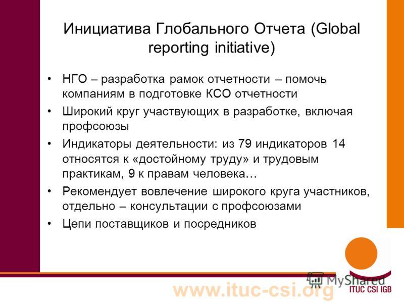 www.ituc-csi.org Инициатива Глобального Отчета (Global reporting initiative) НГО – разработка рамок отчетности – помочь компаниям в подготовке КСО отчетности Широкий круг участвующих в разработке, включая профсоюзы Индикаторы деятельности: из 79 инди