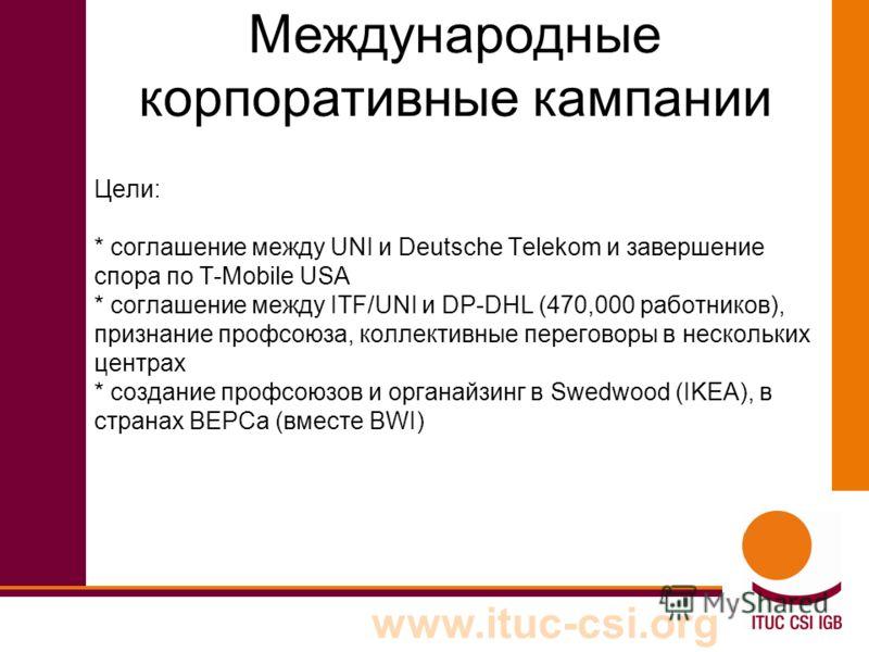 www.ituc-csi.org Цели: * соглашение между UNI и Deutsche Telekom и завершение спора по T-Mobile USA * соглашение между ITF/UNI и DP-DHL (470,000 работников), признание профсоюза, коллективные переговоры в нескольких центрах * создание профсоюзов и ор