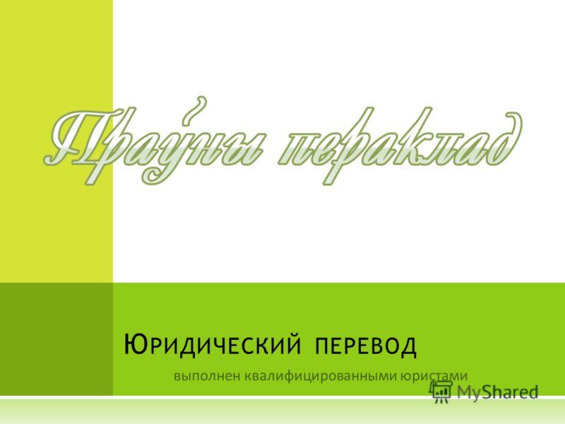 выполнен квалифицированными юристами Ю РИДИЧЕСКИЙ ПЕРЕВОД