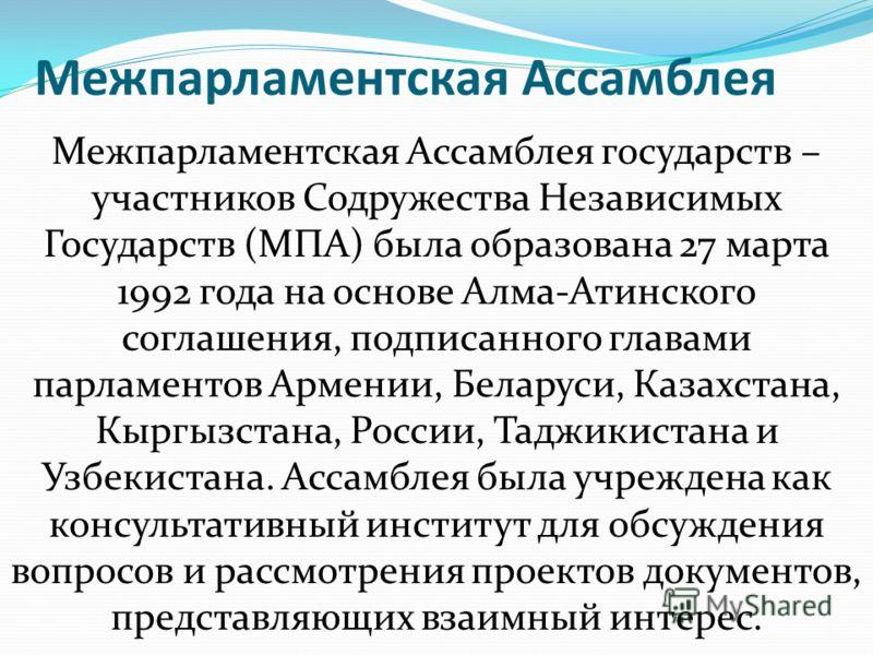 Межпарламентская Ассамблея Межпарламентская Ассамблея государств – участников Содружества Независимых Государств (МПА) была образована 27 марта 1992 года на основе Алма-Атинского соглашения, подписанного главами парламентов Армении, Беларуси, Казахст