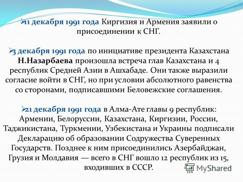 11 декабря 1991 года Киргизия и Армения заявили о присоединении к СНГ. 3 декабря 1991 года по инициативе президента Казахстана Н.Назарбаева произошла встреча глав Казахстана и 4 республик Средней Азии в Ашхабаде. Они также выразили согласие войти в С