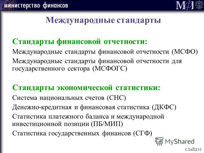 СЛАЙД 11 Международные стандарты Стандарты финансовой отчетности: Международные стандарты финансовой отчетности (МСФО) Международные стандарты финансовой отчетности для государственного сектора (МСФОГС) Стандарты экономической статистики: Система нац