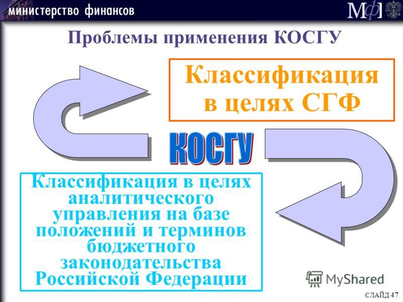 СЛАЙД 47 Классификация в целях аналитического управления на базе положений и терминов бюджетного законодательства Российской Федерации Проблемы применения КОСГУ Классификация в целях СГФ